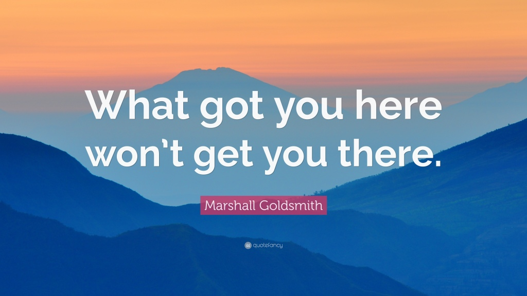 1184106-Marshall-Goldsmith-Quote-What-got-you-here-won-t-get-you-there